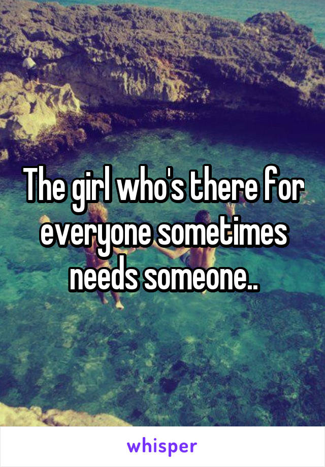 The girl who's there for everyone sometimes needs someone..