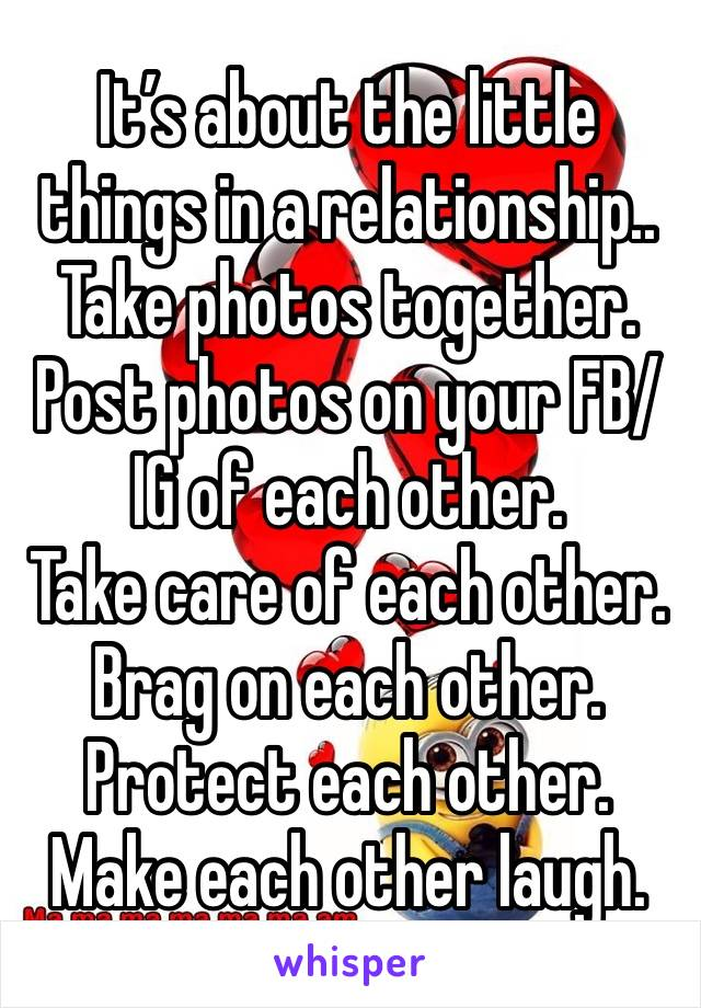 It's about the little things in a relationship.. Take photos together. Post photos on your FB/IG of each other. Take care of each other. Brag on each other. Protect each other. Make each other laugh.