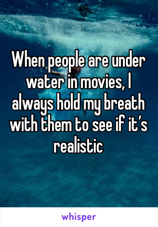 When people are under water in movies, I always hold my breath with them to see if it's realistic