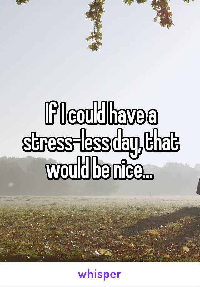 If I could have a stress-less day, that would be nice...