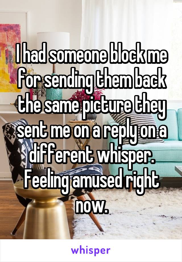 I had someone block me for sending them back the same picture they sent me on a reply on a different whisper. Feeling amused right now.