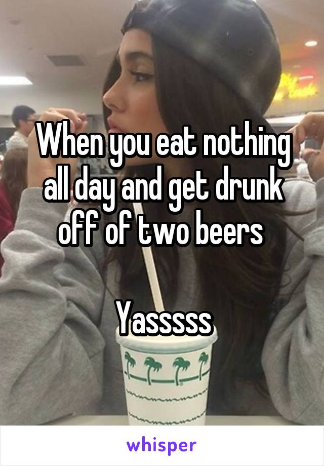 When you eat nothing all day and get drunk off of two beers   Yasssss