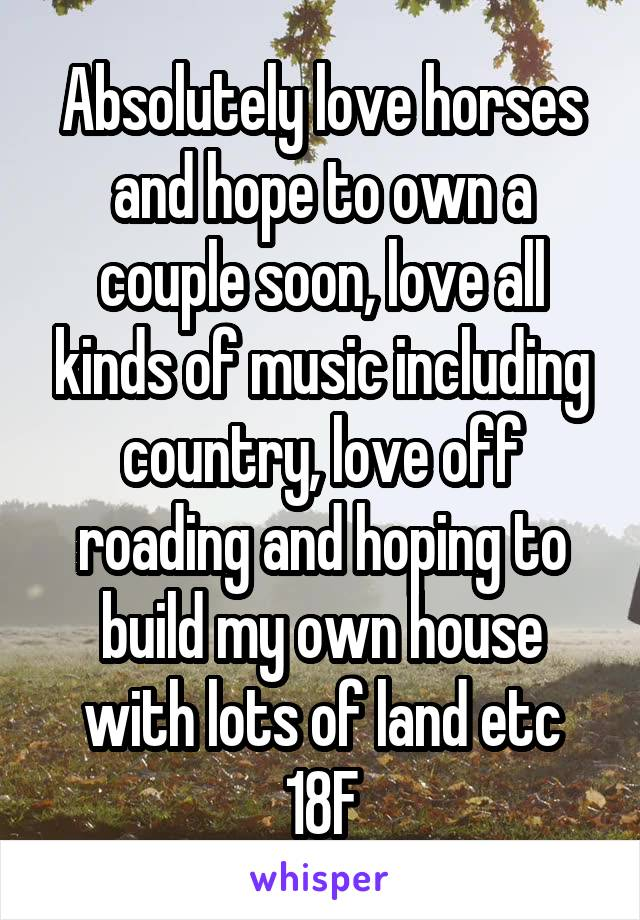 Absolutely love horses and hope to own a couple soon, love all kinds of music including country, love off roading and hoping to build my own house with lots of land etc 18F