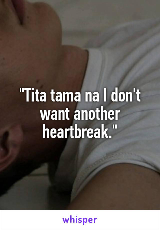 """Tita tama na I don't want another heartbreak."""