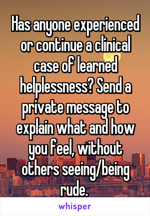 Has anyone experienced or continue a clinical case of learned helplessness? Send a private message to explain what and how you feel, without others seeing/being rude.