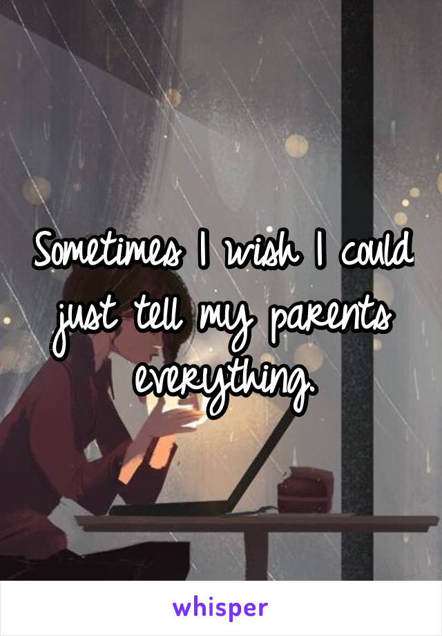 Sometimes I wish I could just tell my parents everything.