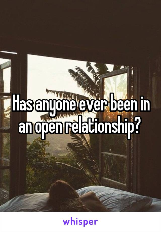 Has anyone ever been in an open relationship?