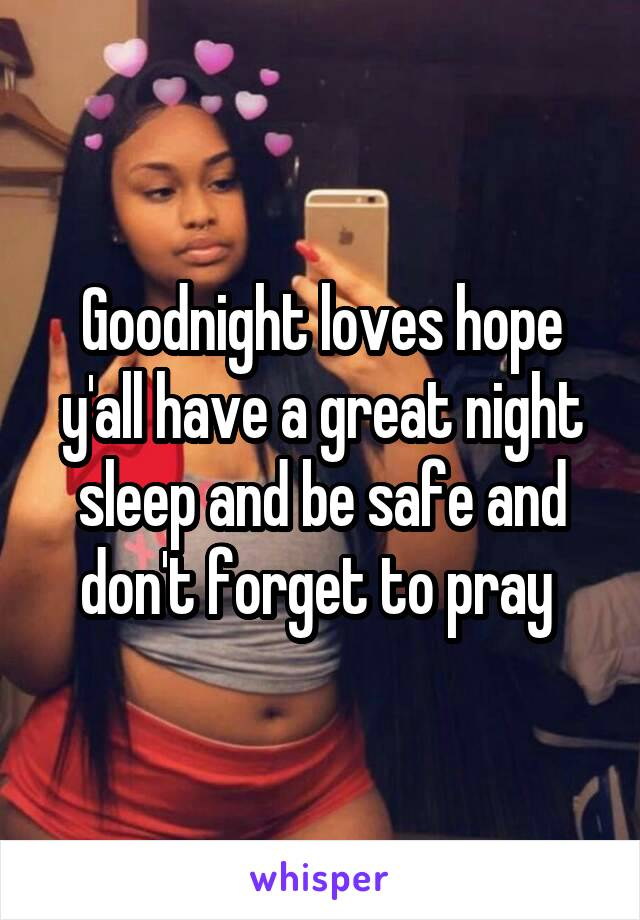 Goodnight loves hope y'all have a great night sleep and be safe and don't forget to pray