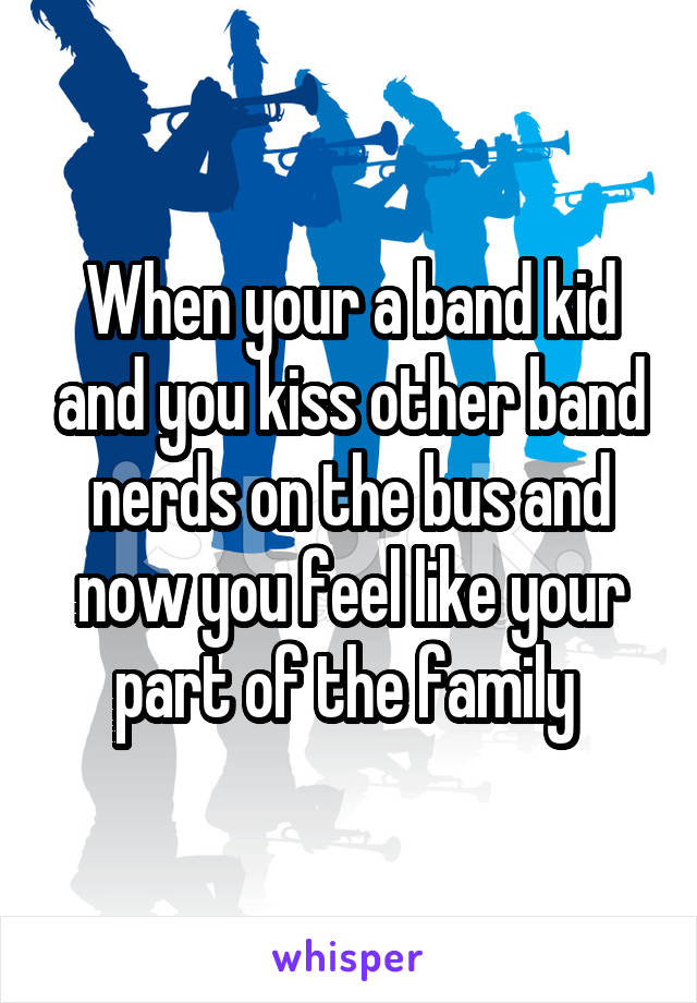 When your a band kid and you kiss other band nerds on the bus and now you feel like your part of the family