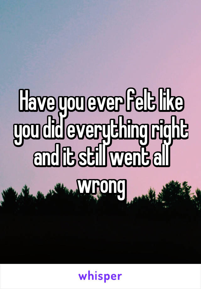 Have you ever felt like you did everything right and it still went all wrong