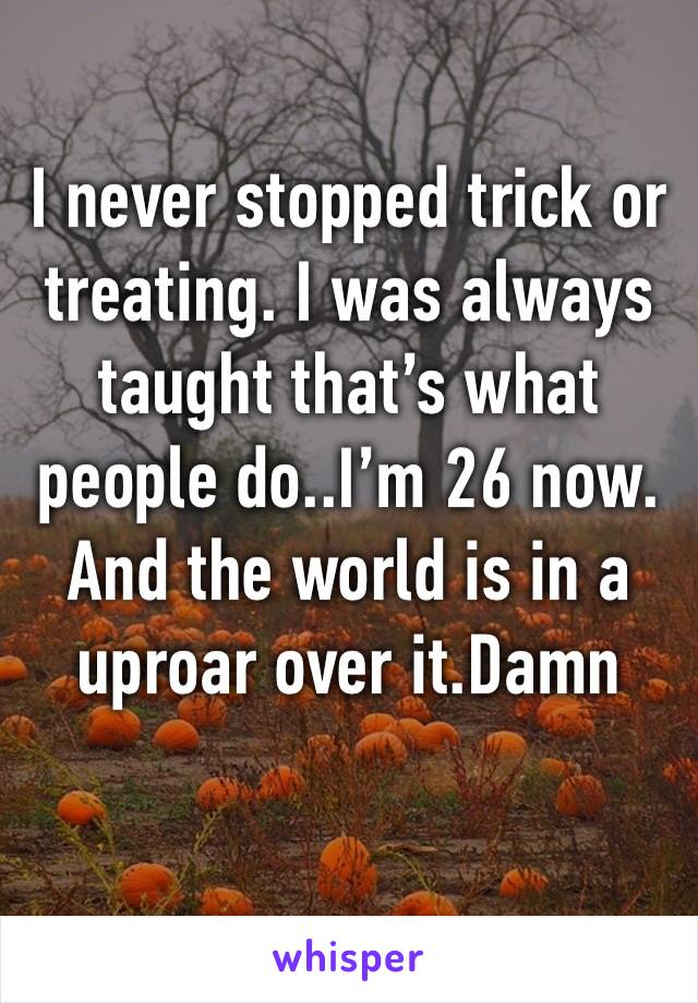 I never stopped trick or treating. I was always taught that's what people do..I'm 26 now. And the world is in a uproar over it.Damn