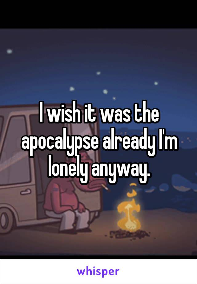 I wish it was the apocalypse already I'm lonely anyway.