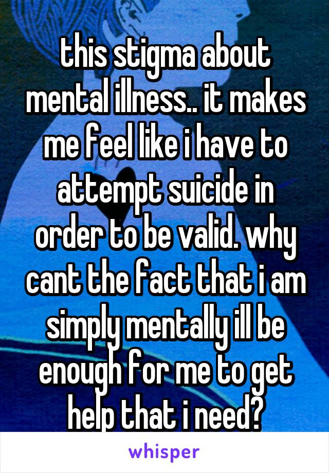 this stigma about mental illness.. it makes me feel like i have to attempt suicide in order to be valid. why cant the fact that i am simply mentally ill be enough for me to get help that i need?
