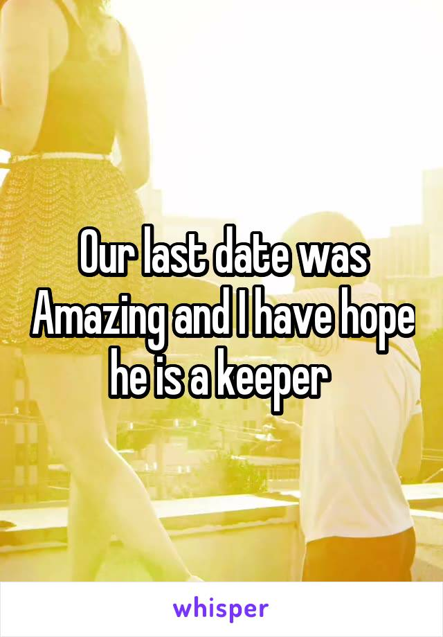 Our last date was Amazing and I have hope he is a keeper