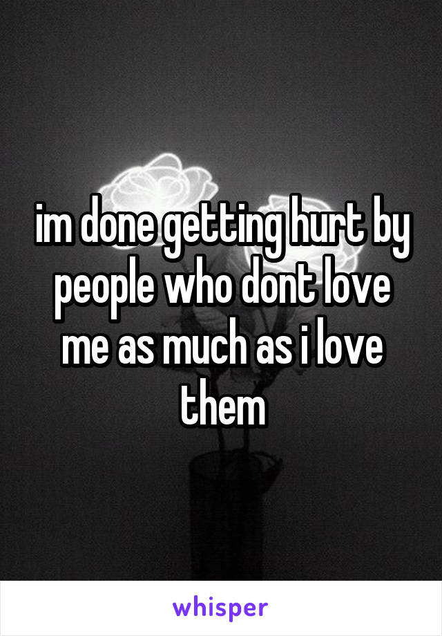 im done getting hurt by people who dont love me as much as i love them