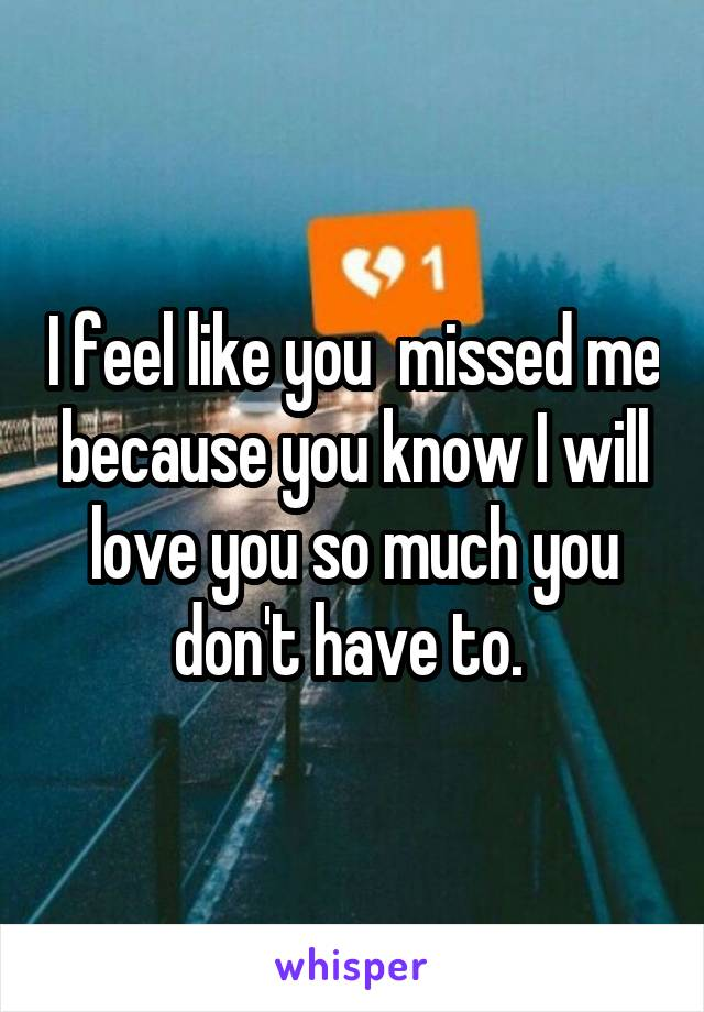 I feel like you  missed me because you know I will love you so much you don't have to.