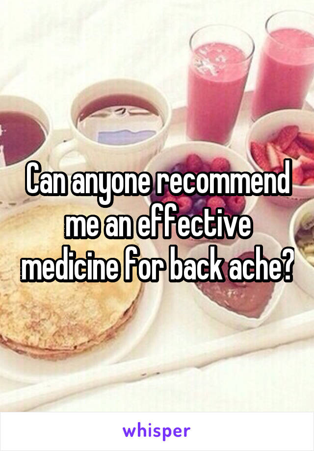 Can anyone recommend me an effective medicine for back ache?