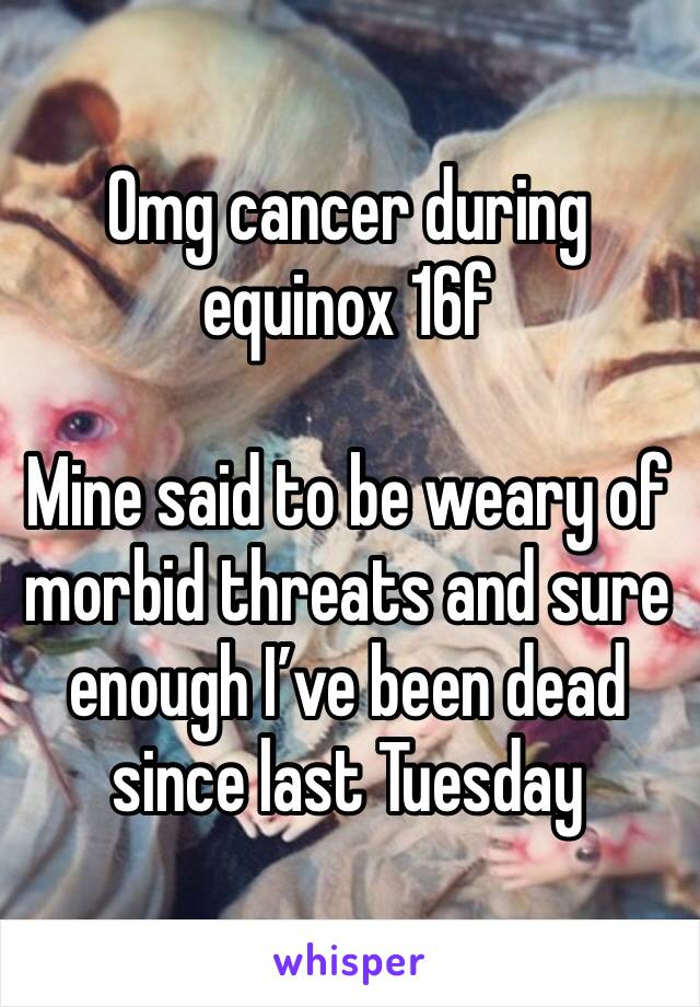 Omg cancer during equinox 16f  Mine said to be weary of morbid threats and sure enough I've been dead since last Tuesday