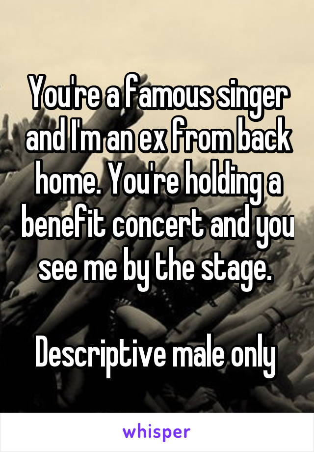 You're a famous singer and I'm an ex from back home. You're holding a benefit concert and you see me by the stage.   Descriptive male only