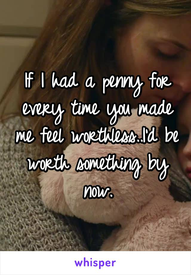 If I had a penny for every time you made me feel worthless..I'd be worth something by now.