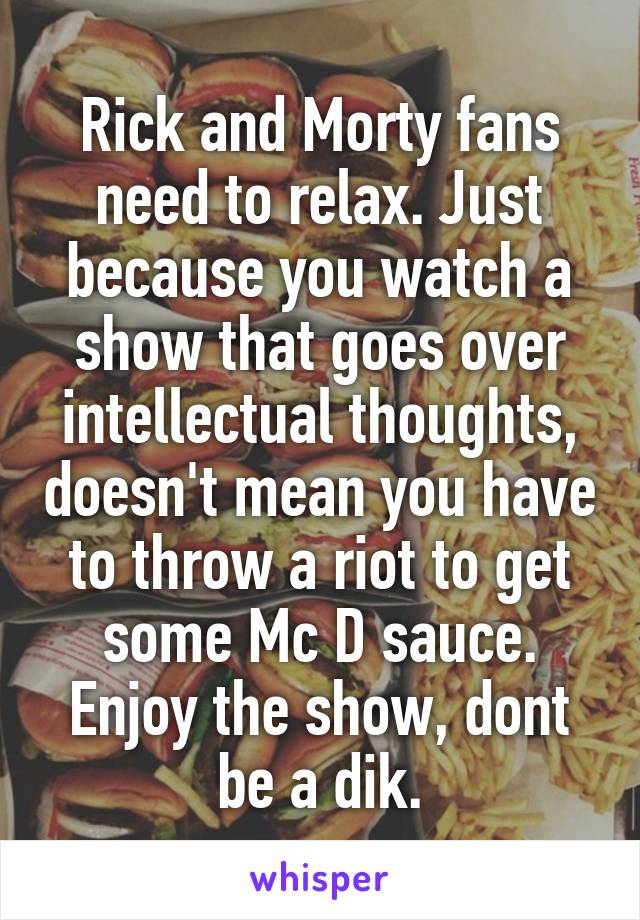 Rick and Morty fans need to relax. Just because you watch a show that goes over intellectual thoughts, doesn't mean you have to throw a riot to get some Mc D sauce. Enjoy the show, dont be a dik.