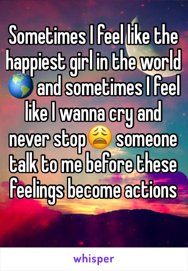 Sometimes I feel like the happiest girl in the world 🌎 and sometimes I feel like I wanna cry and never stop😩 someone talk to me before these feelings become actions