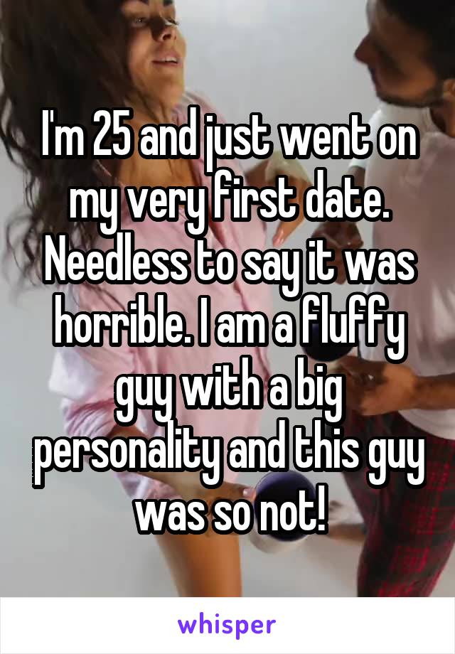 I'm 25 and just went on my very first date. Needless to say it was horrible. I am a fluffy guy with a big personality and this guy was so not!