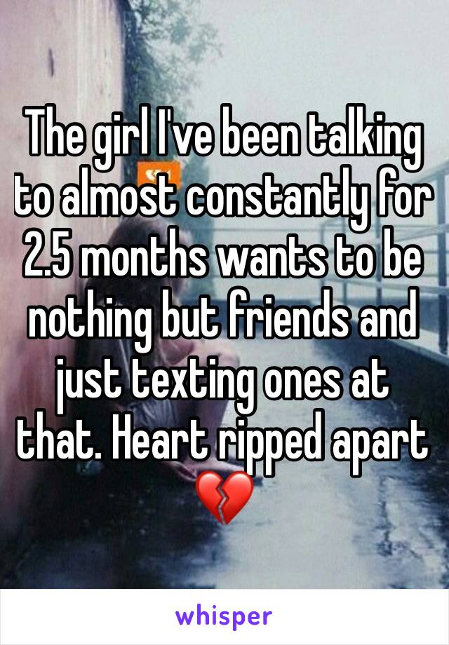 The girl I've been talking to almost constantly for 2.5 months wants to be nothing but friends and just texting ones at that. Heart ripped apart 💔