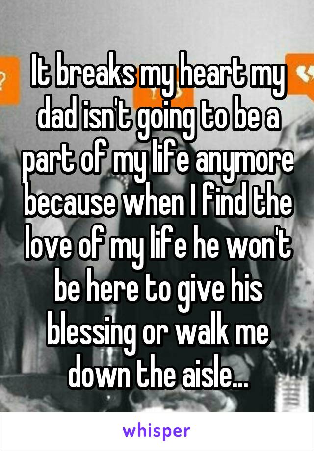 It breaks my heart my dad isn't going to be a part of my life anymore because when I find the love of my life he won't be here to give his blessing or walk me down the aisle...