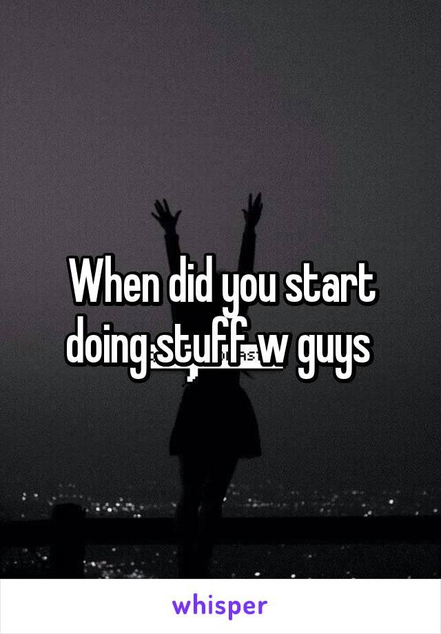 When did you start doing stuff w guys