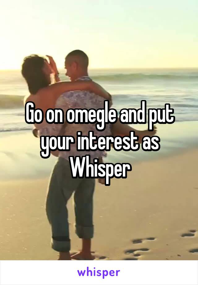 Go on omegle and put your interest as Whisper