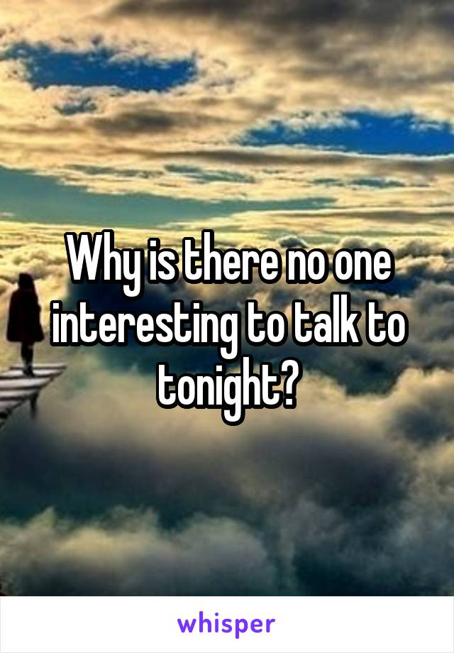Why is there no one interesting to talk to tonight?