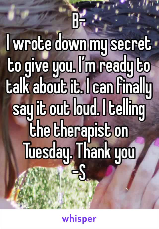 B- I wrote down my secret to give you. I'm ready to talk about it. I can finally say it out loud. I telling the therapist on Tuesday. Thank you -S