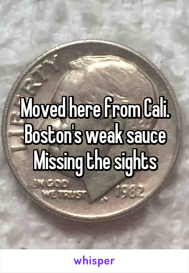Moved here from Cali. Boston's weak sauce Missing the sights