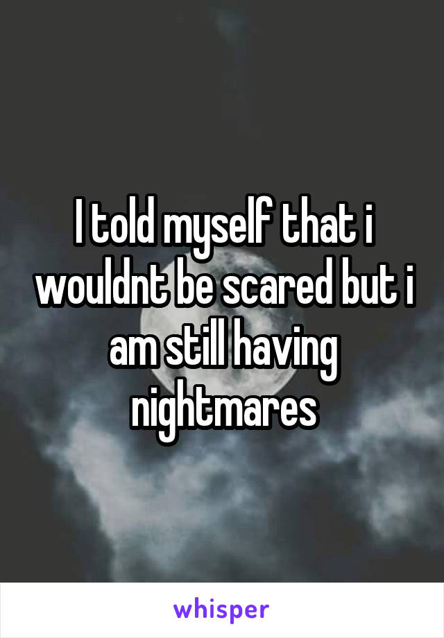 I told myself that i wouldnt be scared but i am still having nightmares