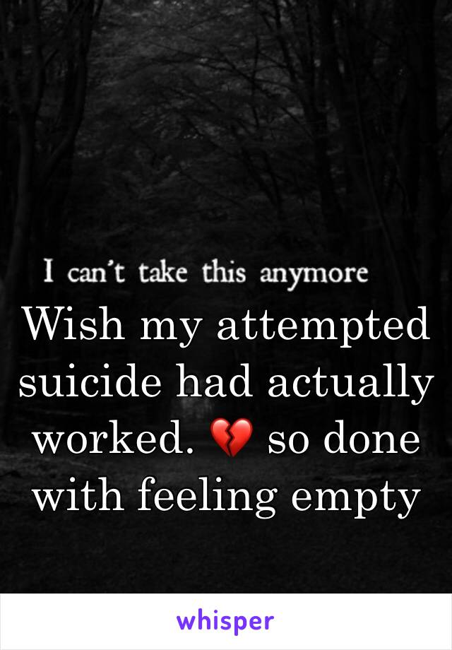 Wish my attempted suicide had actually worked. 💔 so done with feeling empty