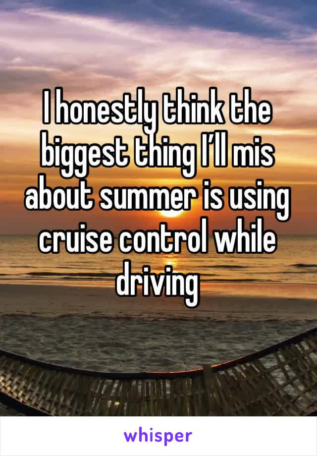 I honestly think the biggest thing I'll mis about summer is using cruise control while driving