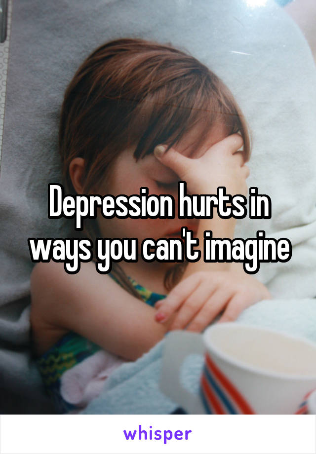 Depression hurts in ways you can't imagine