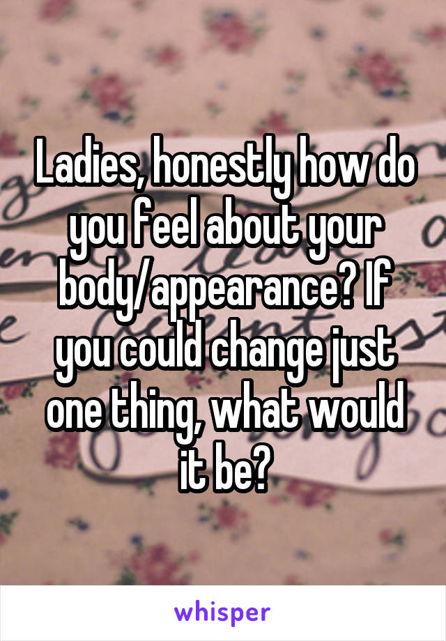 Ladies, honestly how do you feel about your body/appearance? If you could change just one thing, what would it be?