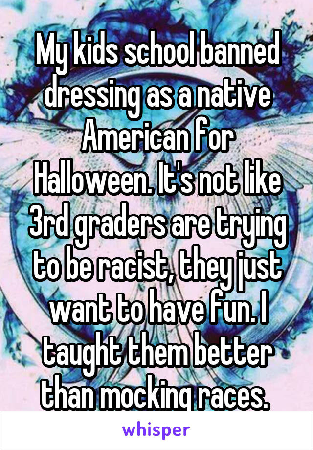 My kids school banned dressing as a native American for Halloween. It's not like 3rd graders are trying to be racist, they just want to have fun. I taught them better than mocking races.