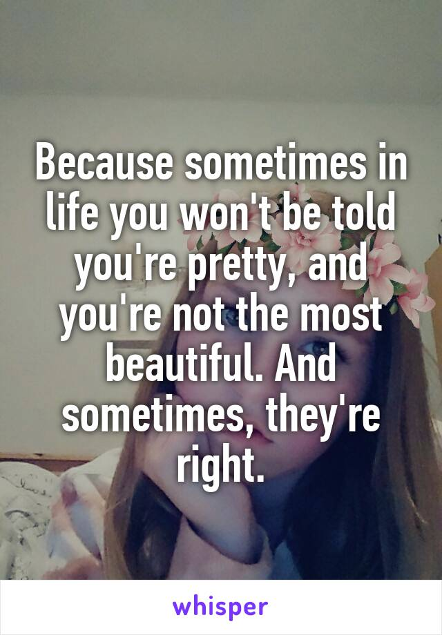 Because sometimes in life you won't be told you're pretty, and you're not the most beautiful. And sometimes, they're right.