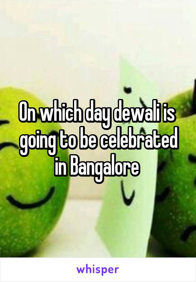 On which day dewali is  going to be celebrated in Bangalore