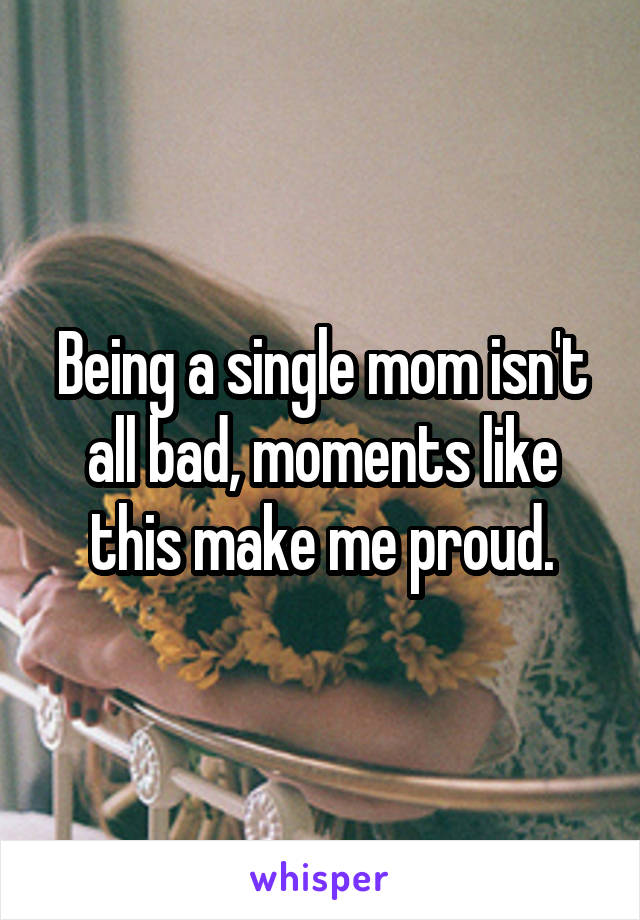 Being a single mom isn't all bad, moments like this make me proud.