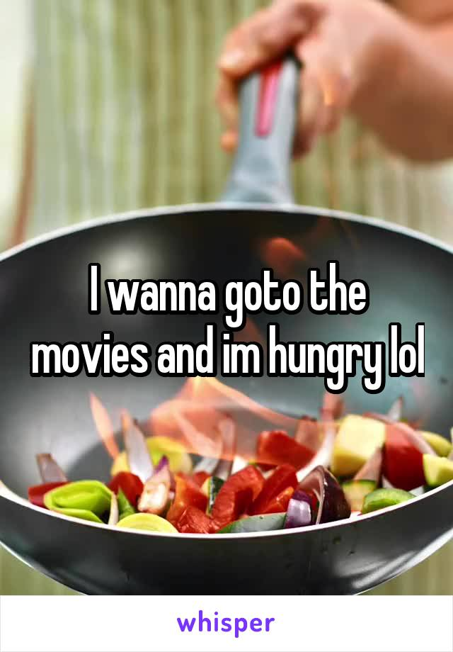 I wanna goto the movies and im hungry lol