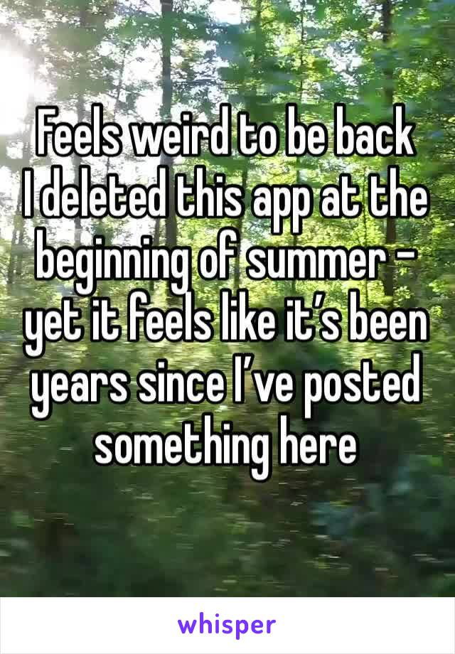 Feels weird to be back I deleted this app at the beginning of summer - yet it feels like it's been years since I've posted something here