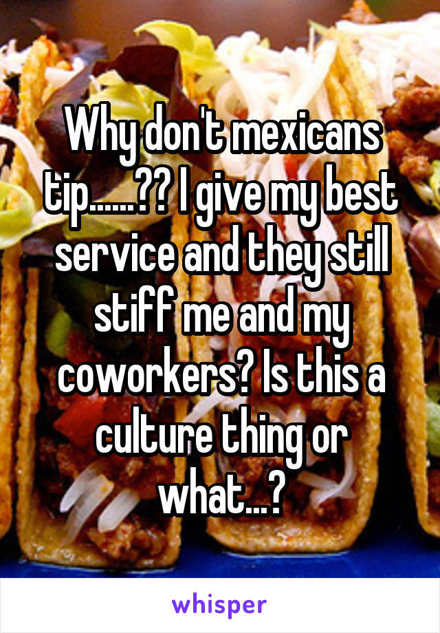Why don't mexicans tip......?? I give my best service and they still stiff me and my coworkers? Is this a culture thing or what...?