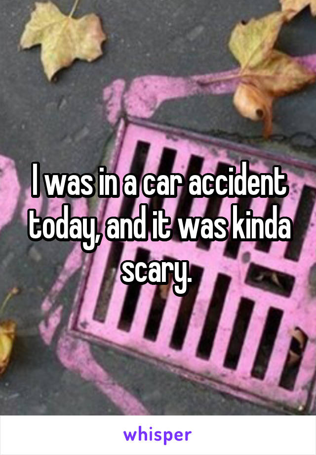 I was in a car accident today, and it was kinda scary.