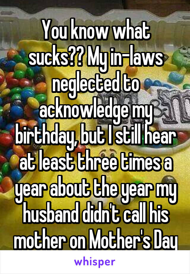 You know what sucks?? My in-laws neglected to acknowledge my birthday, but I still hear at least three times a year about the year my husband didn't call his mother on Mother's Day