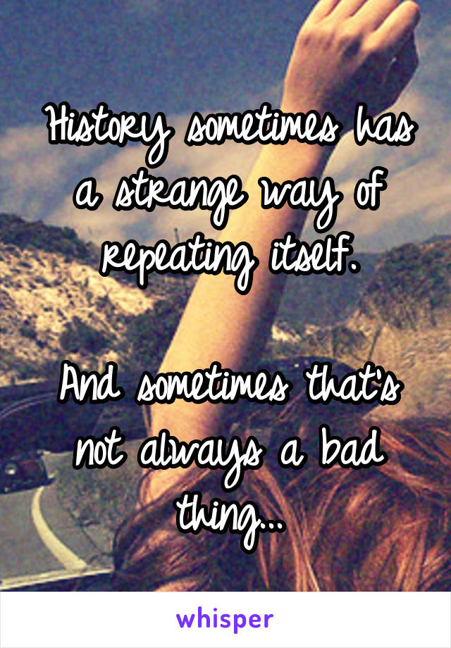 History sometimes has a strange way of repeating itself.  And sometimes that's not always a bad thing...