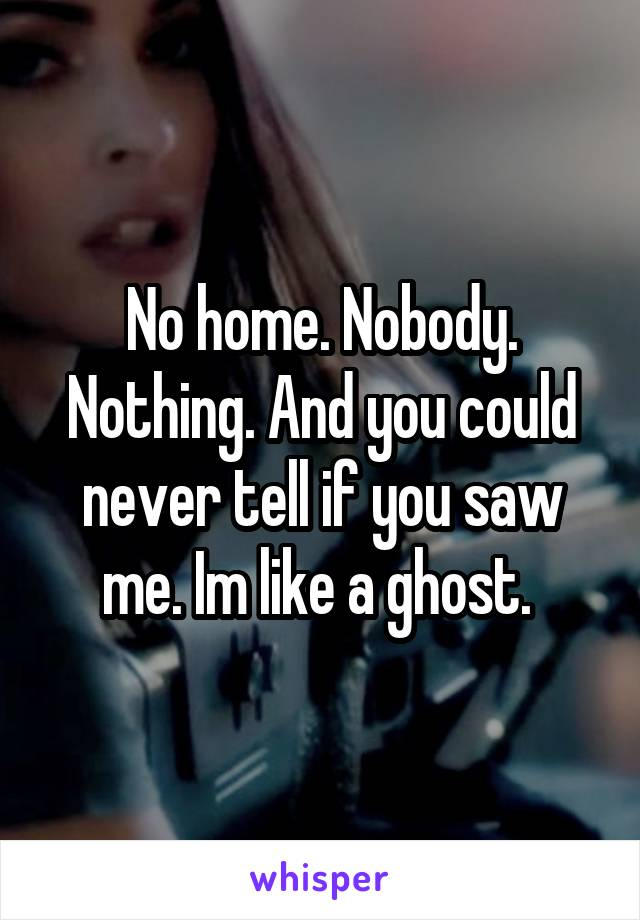 No home. Nobody. Nothing. And you could never tell if you saw me. Im like a ghost.